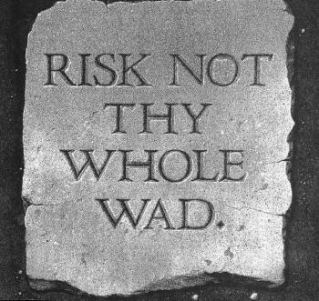 Risk not thy whole wad